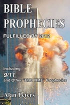 Bible Prophecies Fulfilled by 2012 by Alan Peters