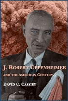 J. Robert Oppenheimer and the American Century by David C. Cassidy