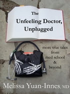 The Unfeeling Doctor, Unplugged: More True Tales From Med School and Beyond by Melissa Yuan-Innes, M.D.