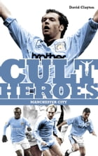 Manchester City Cult Heroes: Citys Greatest Icons
