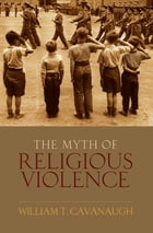 The Myth of Religious Violence: Secular Ideology and the Roots of Modern Conflict by William T Cavanaugh