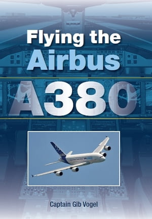 Flying the Airbus A380 by Gib Vogel