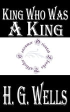 King Who Was A King: The Book of a Film by H.G. Wells