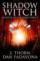 Shadow Witch: Horror of the Dark Forest by J. Thorn