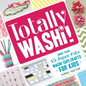 Totally Washi! More Than 45 Super Cute Washi Tape Crafts for Kids