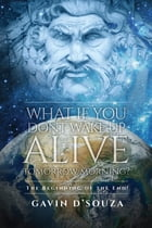 What if You don't Wake Up Alive Tomorrow Morning?: The Beginning of the End! by Gavin D'Souza