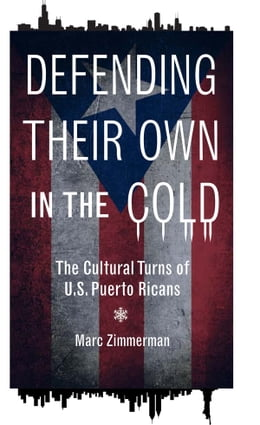 Book Defending Their Own in the Cold: The Cultural Turns of U.S. Puerto Ricans by Marc Zimmerman