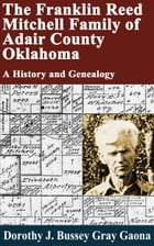 The Franklin Reed Mitchell Family of Adair County, Oklahoma: A History and Genealogy by Dorothy Jeanne (Bussey) Gray Gaona