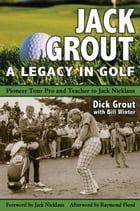 Jack Grout: A Legacy in Golf by Dick Grout