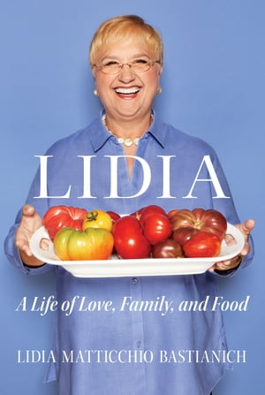Lidia: A Life of Love, Family, and Food by Lidia Matticchio Bastianich