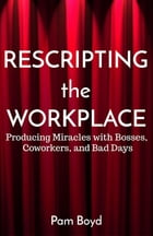 Rescripting the Workplace: Producing Miracles with Bosses, Coworkers, and Bad Days by Pam Boyd