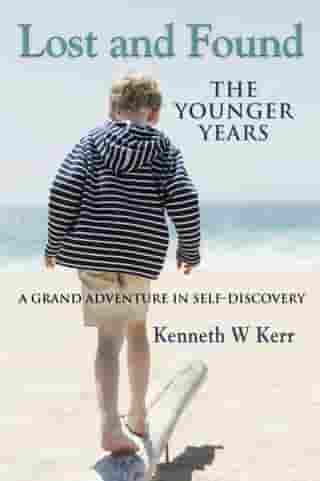 LOST AND FOUND: The Younger Years - A Grand Adventure In Self-Discovery by Kenneth Kerr