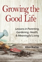 Growing the Good Life: Lessons in Parenting, Gardening, Health, and Meaningful Living by Alison Buehler