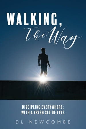 Walking, The Way: Discipling Everywhere; with a Fresh Set of Eyes by DL Newcombe