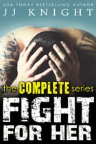 Fight for Her: The Complete Series: A Contemporary MMA Sports Romance Boxed Set by JJ Knight