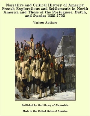 Narrative and Critical History of America: French Explorations and Settlements in North America and Those of the Portuguese, Dutch, and Swedes 1500-1700 by Various Authors