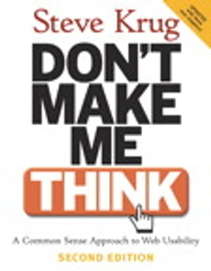 Don't Make Me Think: A Common Sense Approach to Web Usability A Common Sense Approach to Web Usability