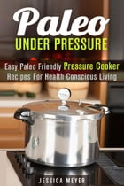 Paleo Under Pressure: Easy Paleo Friendly Pressure Cooker Recipes For Health Conscious Living: Healthy Pressure Cooking by Jessica Meyer