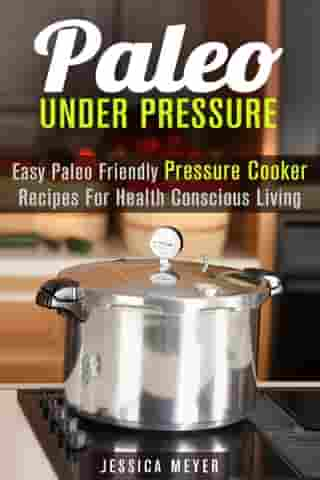 Paleo Under Pressure: Easy Paleo Friendly Pressure Cooker Recipes For Health Conscious Living: Healthy Pressure Cooking