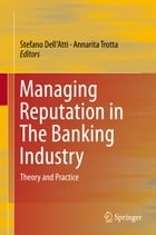 Managing Reputation in The Banking Industry: Theory and Practice by Stefano Dell'Atti