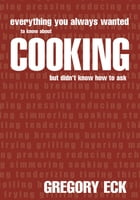 EVERYTHING YOU ALWAYS WANTED TO KNOW ABOUT COOKING BUT DIDN'T KNOW HOW TO ASK by Gregory Eck