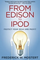 From Edison to iPod: Protect your Ideas and Profit by Frederick W Mostert