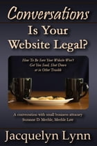 Is Your Website Legal? How To Be Sure Your Website Won't Get You Sued, Shut Down or in Other Trouble: Conversations by Jacquelyn Lynn