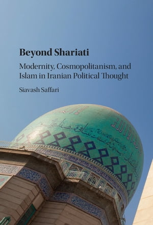 Beyond Shariati Modernity,  Cosmopolitanism,  and Islam in Iranian Political Thought