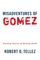 Misadventures of Gomez: Amusing Stories of Defying Death by Robert O. Tellez