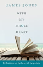 With My Whole Heart: Reflections on the heart of the Psalms by James Jones
