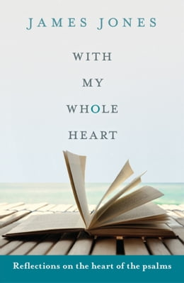 Book With My Whole Heart: Reflections on the heart of the Psalms by James Jones