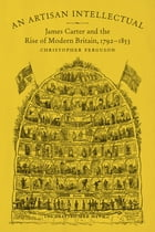 An Artisan Intellectual: James Carter and the Rise of Modern Britain, 1792-1853 by Christopher Ferguson