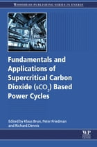 Fundamentals and Applications of Supercritical Carbon Dioxide (SCO2) Based Power Cycles by Klaus Brun