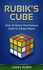 Rubik's Cube: How To Solve The Famous Cube In 3 Easy Ways! by James Rubik