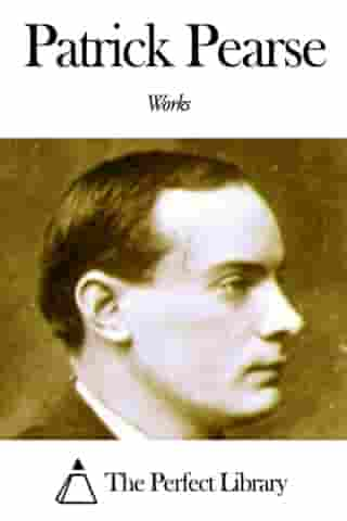 Works of Patrick Pearse by Patrick Pearse