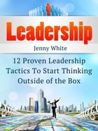 Leadership: 12 Proven Leadership Tactics To Start Thinking Outside of the Box by Jenny White