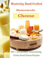 Mastering Hand-Crafted Homemade Cheeses: 80 + Achievable Fascinating Pretty Good Cheese Recipes by Brianna Gomez