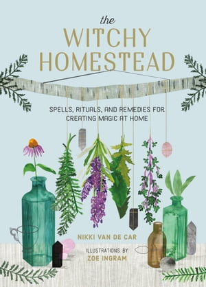 The Witchy Homestead: Spells, Rituals, and Remedies for Creating Magic at Home by Nikki Van De Car