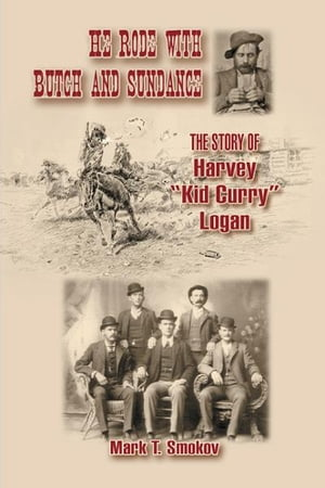 "He Rode with Butch and Sundance: The Story of Harvey ""Kid Curry"" Logan"