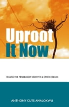 Uproot it Now: rid fibroid without surgery by Anthony Amalokwu