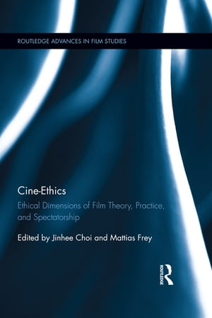 Cine-Ethics Ethical Dimensions of Film Theory,  Practice,  and Spectatorship