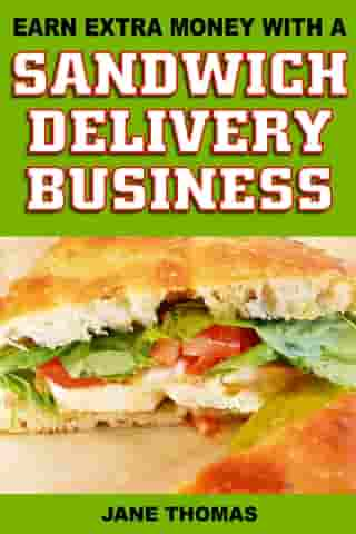Earn Extra Money with a Sandwich Delivery Business by Jane Thomas