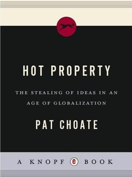 Book Hot Property: The Stealing of Ideas in an Age of Globalization by Pat Choate