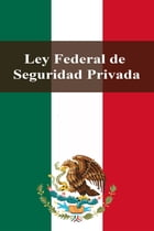 Ley Federal de Seguridad Privada by Estados Unidos Mexicanos