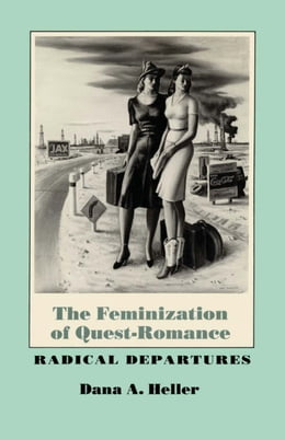 Book The Feminization of Quest-Romance: Radical Departures by Dana A. Heller