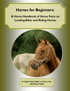 Horses for Beginners: A Horse Handbook of Horse Facts on Looking After and Riding Horses: A Quick Start Guide to Horse Care and Horse Health by Cynthia M. Owens