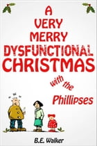 A Very Merry Dysfunctional Christmas With the Phillipses by B. E. Walker