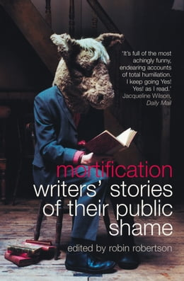 Book Mortification: Writers' Stories of their Public Shame by Robin Robertson