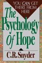 Psychology of Hope: You Can Get Here from There by C.R. Snyder