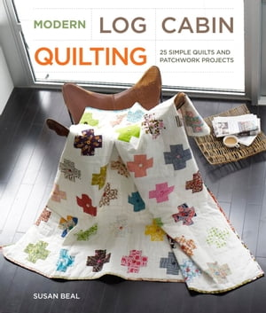 Modern Log Cabin Quilting 25 Simple Quilts and Patchwork Projects